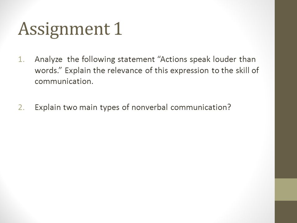 Assignment 1 1.Analyze the following statement Actions speak louder than words. Explain the relevance of this expression to the skill of communication.