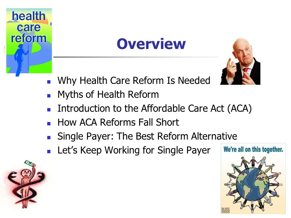 Overview Why Health Care Reform Is Needed Myths of Health Reform Introduction to the Affordable Care Act (ACA) How ACA Reforms Fall Short Single Payer: The Best Reform Alternative Let's Keep Working for Single Payer