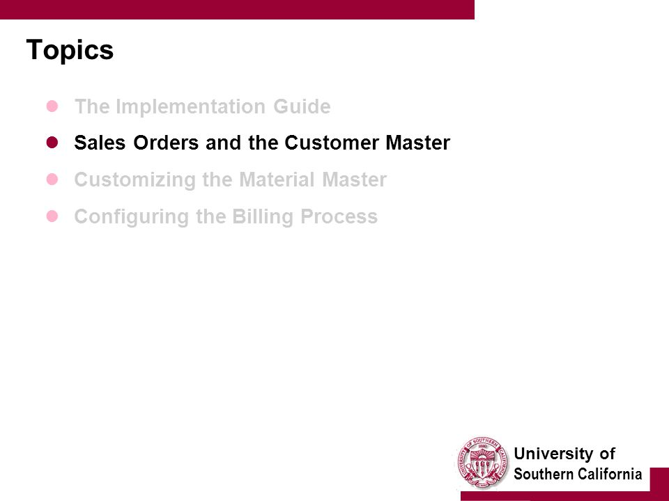 University of Southern California Topics The Implementation Guide Sales Orders and the Customer Master Customizing the Material Master Configuring the Billing Process