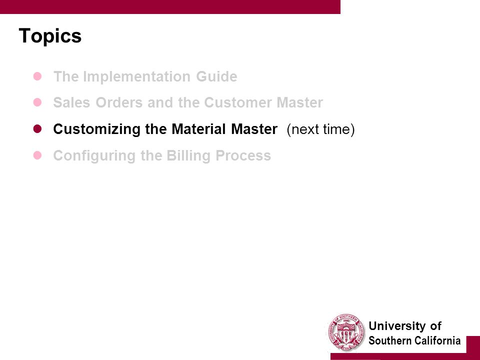 University of Southern California Topics The Implementation Guide Sales Orders and the Customer Master Customizing the Material Master (next time) Configuring the Billing Process