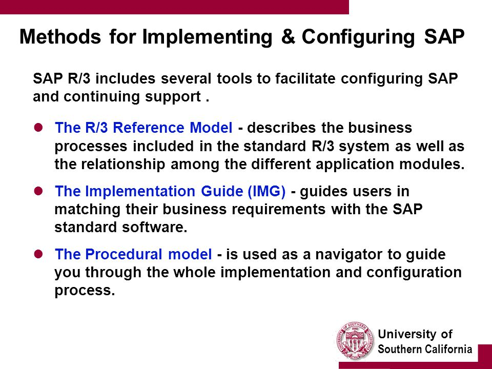 University of Southern California Methods for Implementing & Configuring SAP SAP R/3 includes several tools to facilitate configuring SAP and continuing support.