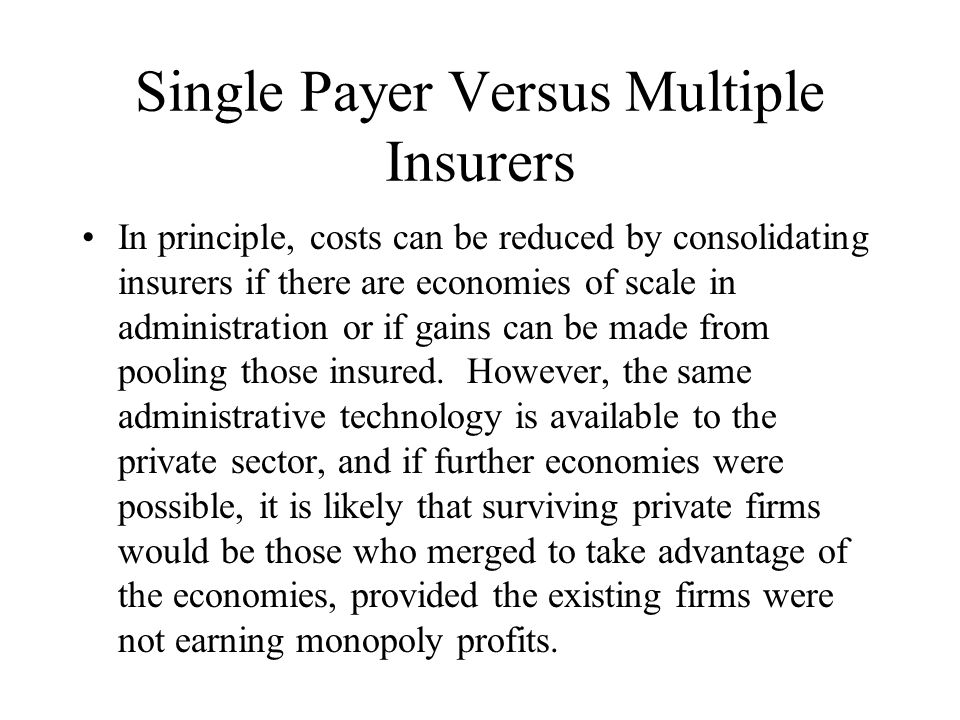 Single Payer Versus Multiple Insurers In principle, costs can be reduced by consolidating insurers if there are economies of scale in administration or if gains can be made from pooling those insured.