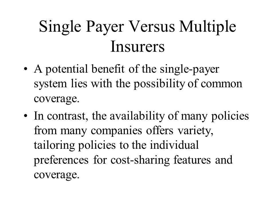 Single Payer Versus Multiple Insurers A potential benefit of the single-payer system lies with the possibility of common coverage.