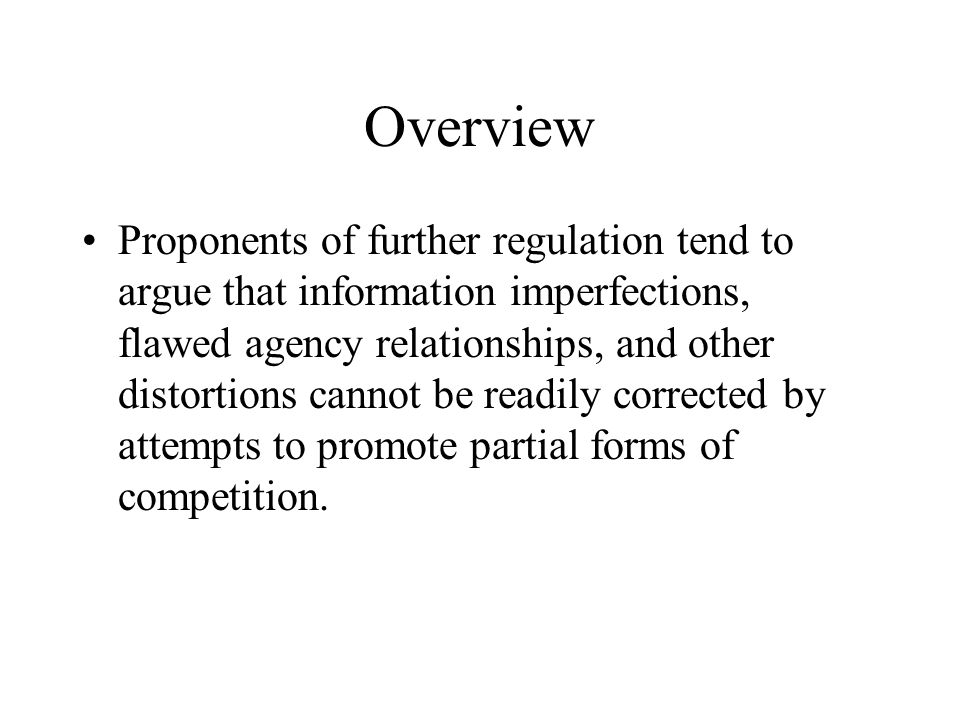 Overview Proponents of further regulation tend to argue that information imperfections, flawed agency relationships, and other distortions cannot be readily corrected by attempts to promote partial forms of competition.