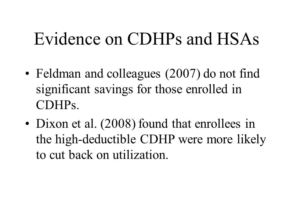 Evidence on CDHPs and HSAs Feldman and colleagues (2007) do not find significant savings for those enrolled in CDHPs.