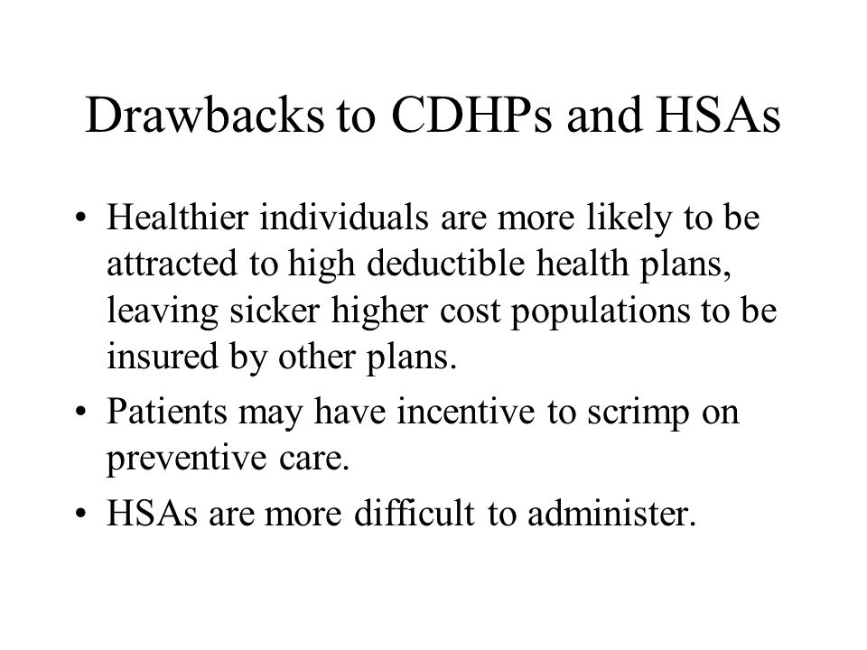 Drawbacks to CDHPs and HSAs Healthier individuals are more likely to be attracted to high deductible health plans, leaving sicker higher cost populations to be insured by other plans.