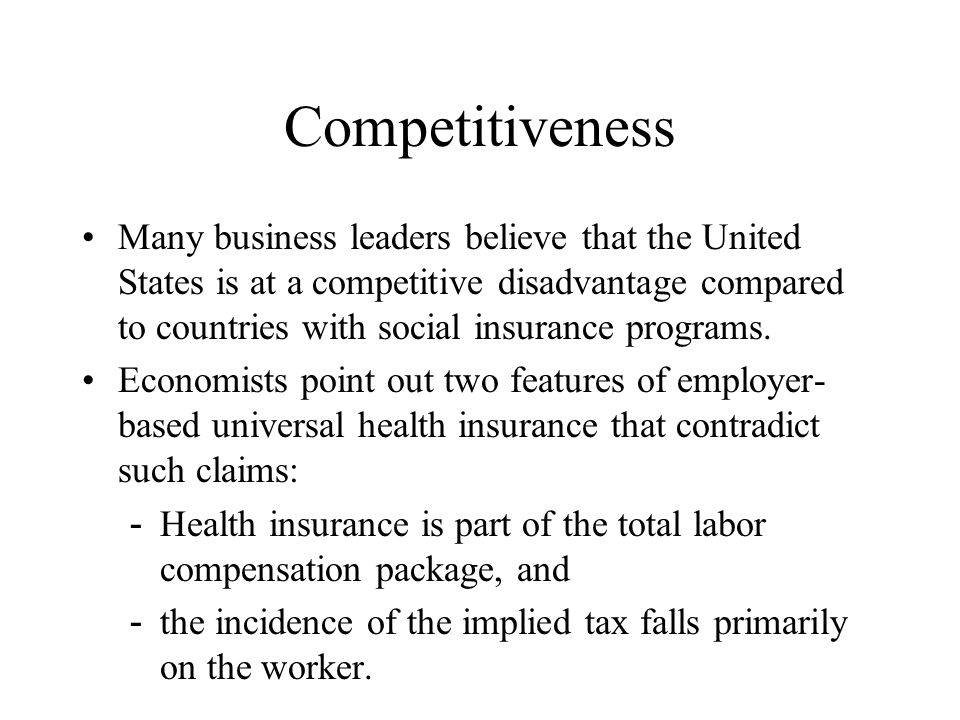 Competitiveness Many business leaders believe that the United States is at a competitive disadvantage compared to countries with social insurance programs.