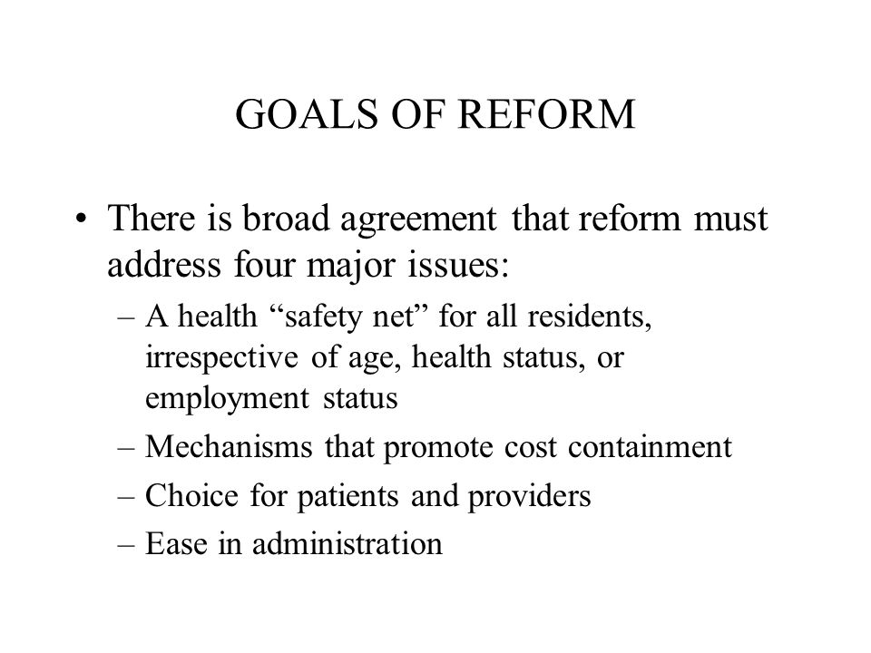 GOALS OF REFORM There is broad agreement that reform must address four major issues: –A health safety net for all residents, irrespective of age, health status, or employment status –Mechanisms that promote cost containment –Choice for patients and providers –Ease in administration