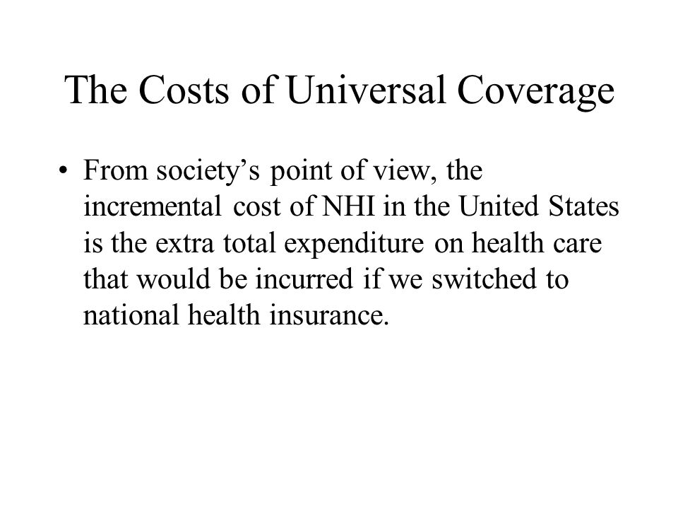 The Costs of Universal Coverage From society's point of view, the incremental cost of NHI in the United States is the extra total expenditure on health care that would be incurred if we switched to national health insurance.