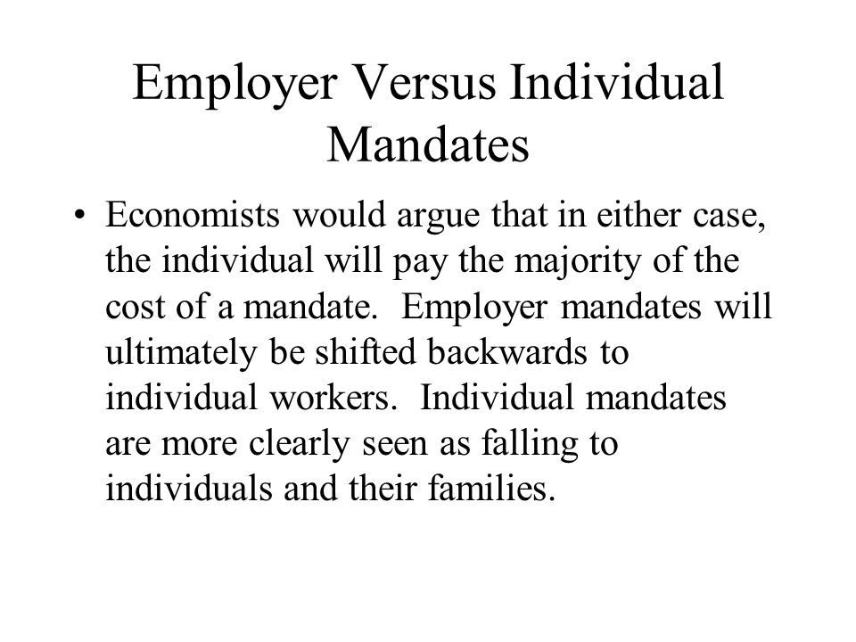 Employer Versus Individual Mandates Economists would argue that in either case, the individual will pay the majority of the cost of a mandate.
