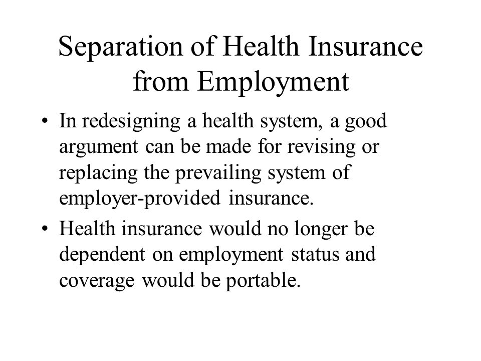Separation of Health Insurance from Employment In redesigning a health system, a good argument can be made for revising or replacing the prevailing system of employer-provided insurance.