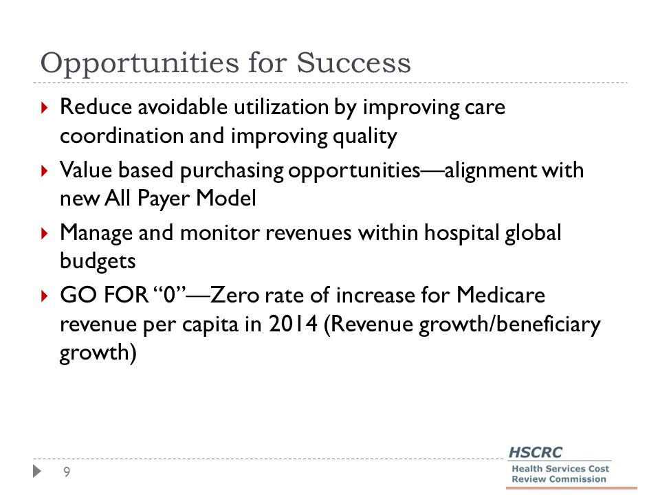 9 Opportunities for Success  Reduce avoidable utilization by improving care coordination and improving quality  Value based purchasing opportunities—alignment with new All Payer Model  Manage and monitor revenues within hospital global budgets  GO FOR 0 —Zero rate of increase for Medicare revenue per capita in 2014 (Revenue growth/beneficiary growth)