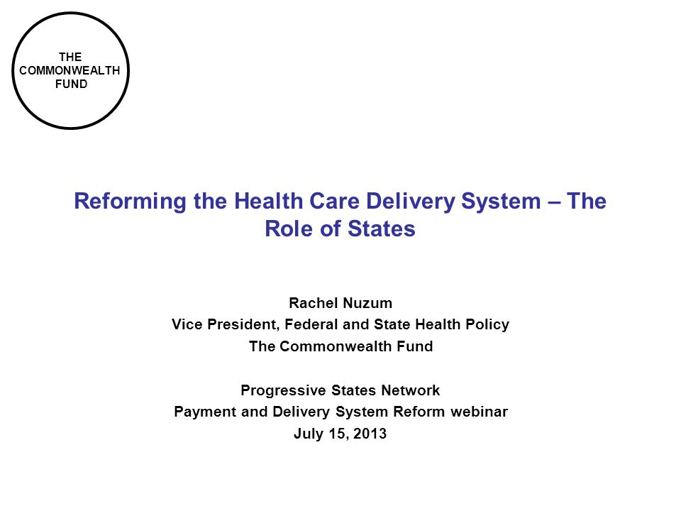 THE COMMONWEALTH FUND Reforming the Health Care Delivery System – The Role of States Rachel Nuzum Vice President, Federal and State Health Policy The Commonwealth Fund Progressive States Network Payment and Delivery System Reform webinar July 15, 2013