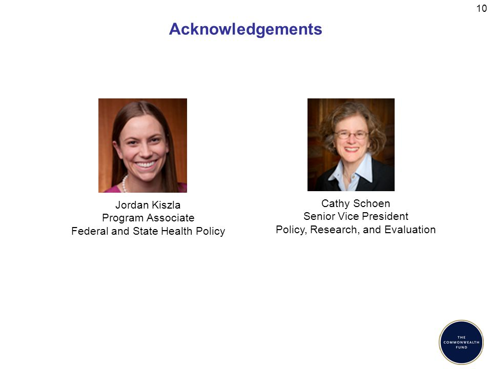 Acknowledgements 10 Jordan Kiszla Program Associate Federal and State Health Policy Cathy Schoen Senior Vice President Policy, Research, and Evaluation