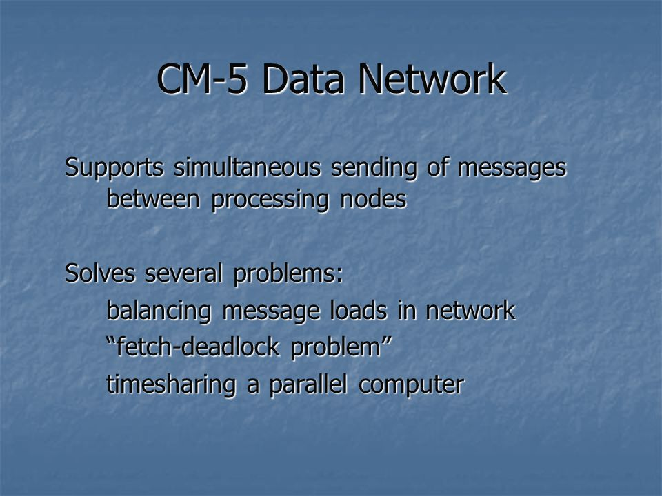 CM-5 Data Network Supports simultaneous sending of messages between processing nodes Solves several problems: balancing message loads in network fetch-deadlock problem timesharing a parallel computer