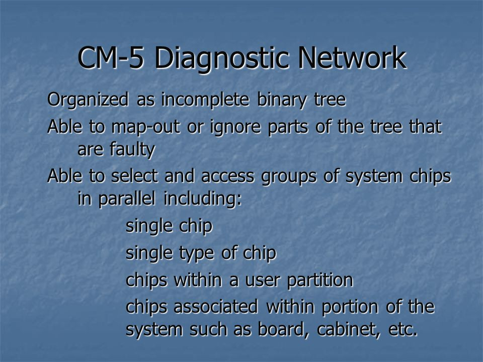 CM-5 Diagnostic Network Organized as incomplete binary tree Able to map-out or ignore parts of the tree that are faulty Able to select and access groups of system chips in parallel including: single chip single type of chip chips within a user partition chips associated within portion of the system such as board, cabinet, etc.