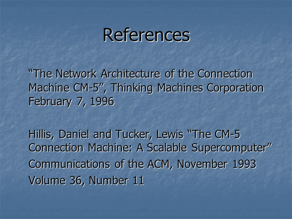 References The Network Architecture of the Connection Machine CM-5 , Thinking Machines Corporation February 7, 1996 Hillis, Daniel and Tucker, Lewis The CM-5 Connection Machine: A Scalable Supercomputer Communications of the ACM, November 1993 Volume 36, Number 11
