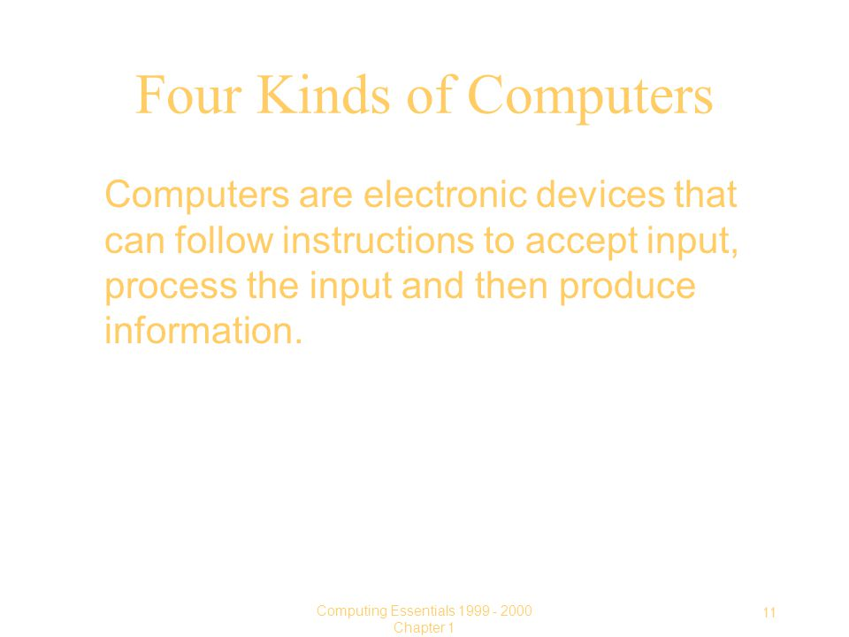 11 Computing Essentials Chapter 1 Four Kinds of Computers Computers are electronic devices that can follow instructions to accept input, process the input and then produce information.