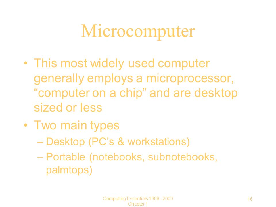 16 Computing Essentials Chapter 1 Microcomputer This most widely used computer generally employs a microprocessor, computer on a chip and are desktop sized or less Two main types –Desktop (PC's & workstations) –Portable (notebooks, subnotebooks, palmtops)