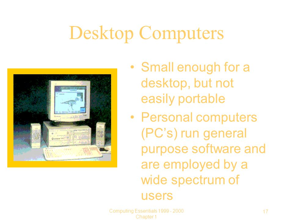 17 Computing Essentials Chapter 1 Desktop Computers Small enough for a desktop, but not easily portable Personal computers (PC's) run general purpose software and are employed by a wide spectrum of users