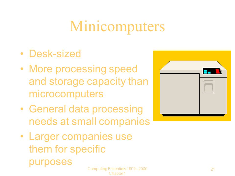 21 Computing Essentials Chapter 1 Minicomputers Desk-sized More processing speed and storage capacity than microcomputers General data processing needs at small companies Larger companies use them for specific purposes
