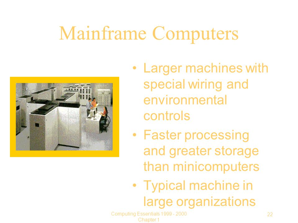 22 Computing Essentials Chapter 1 Mainframe Computers Larger machines with special wiring and environmental controls Faster processing and greater storage than minicomputers Typical machine in large organizations