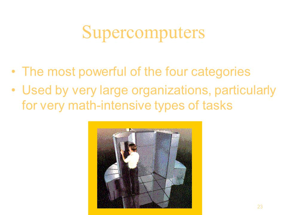23 Computing Essentials Chapter 1 Supercomputers The most powerful of the four categories Used by very large organizations, particularly for very math-intensive types of tasks