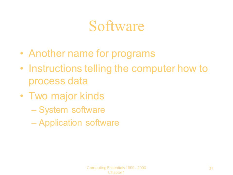 31 Computing Essentials Chapter 1 Software Another name for programs Instructions telling the computer how to process data Two major kinds –System software –Application software