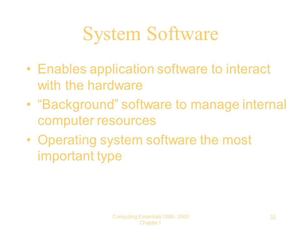 32 Computing Essentials Chapter 1 System Software Enables application software to interact with the hardware Background software to manage internal computer resources Operating system software the most important type