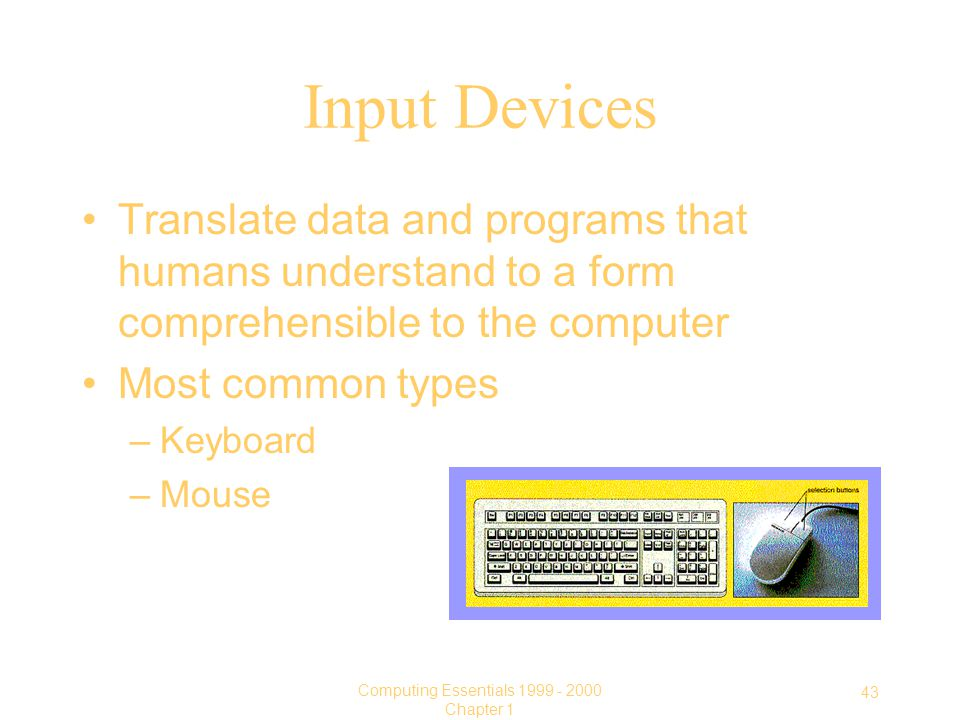 43 Computing Essentials Chapter 1 Input Devices Translate data and programs that humans understand to a form comprehensible to the computer Most common types –Keyboard –Mouse
