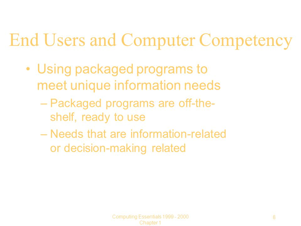 8 Computing Essentials Chapter 1 End Users and Computer Competency Using packaged programs to meet unique information needs –Packaged programs are off-the- shelf, ready to use –Needs that are information-related or decision-making related