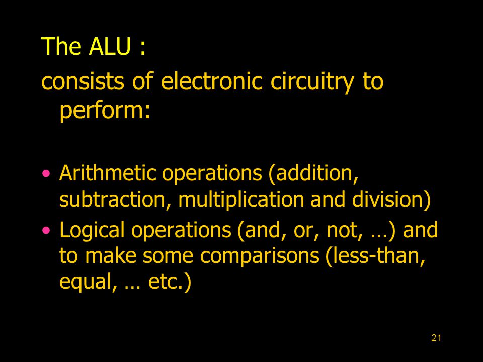 21 The ALU : consists of electronic circuitry to perform: Arithmetic operations (addition, subtraction, multiplication and division) Logical operations (and, or, not, …) and to make some comparisons (less-than, equal, … etc.)