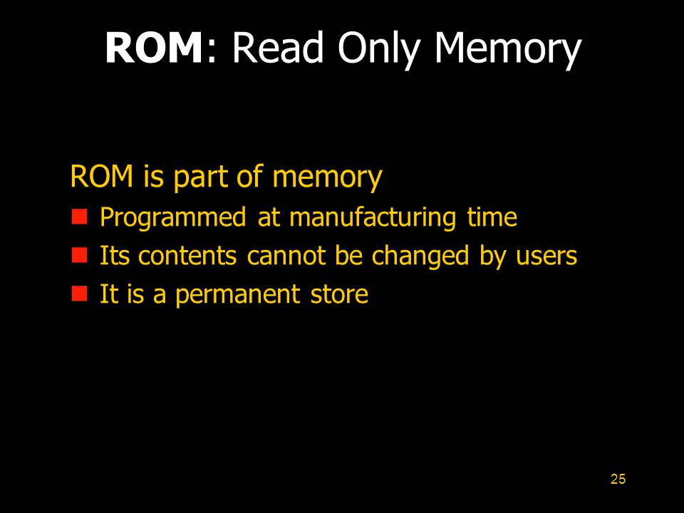 25 ROM: Read Only Memory ROM is part of memory n Programmed at manufacturing time n Its contents cannot be changed by users n It is a permanent store