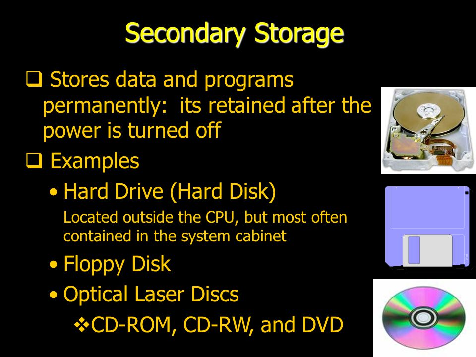 26 Secondary Storage  Stores data and programs permanently: its retained after the power is turned off  Examples Hard Drive (Hard Disk) Located outside the CPU, but most often contained in the system cabinet Floppy Disk Optical Laser Discs  CD-ROM, CD-RW, and DVD