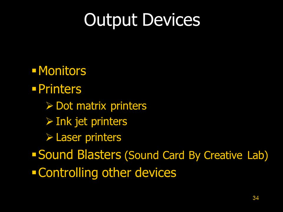 34 Output Devices  Monitors  Printers  Dot matrix printers  Ink jet printers  Laser printers  Sound Blasters (Sound Card By Creative Lab)  Controlling other devices