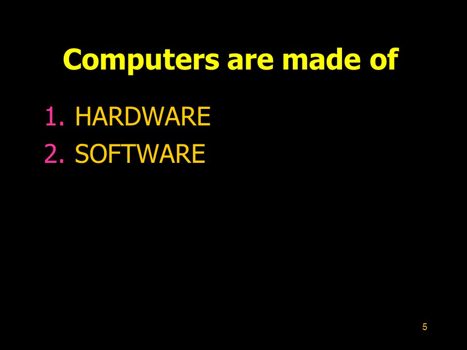 5 Computers are made of 1.HARDWARE 2.SOFTWARE