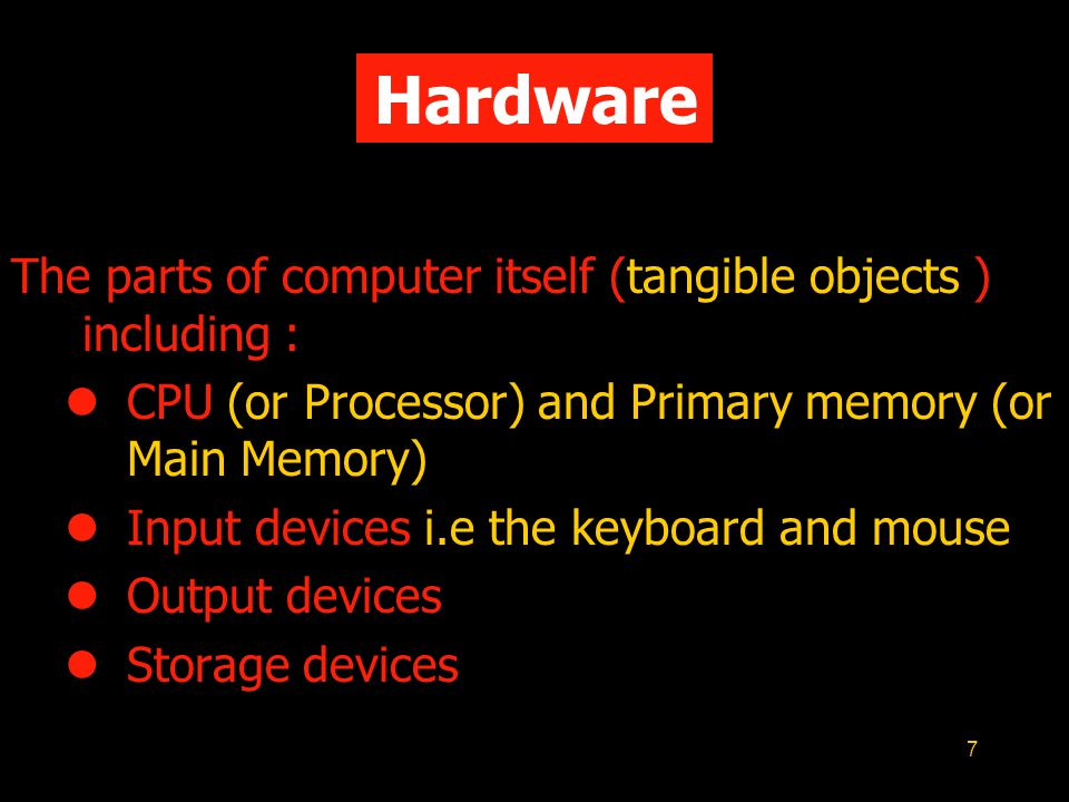 7 Hardware The parts of computer itself (tangible objects ) including : CPU (or Processor) and Primary memory (or Main Memory) Input devices i.e the keyboard and mouse Output devices Storage devices