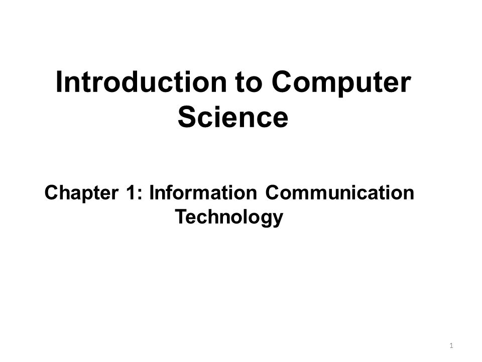 Introduction to Computer Science 1 Chapter 1: Information Communication Technology