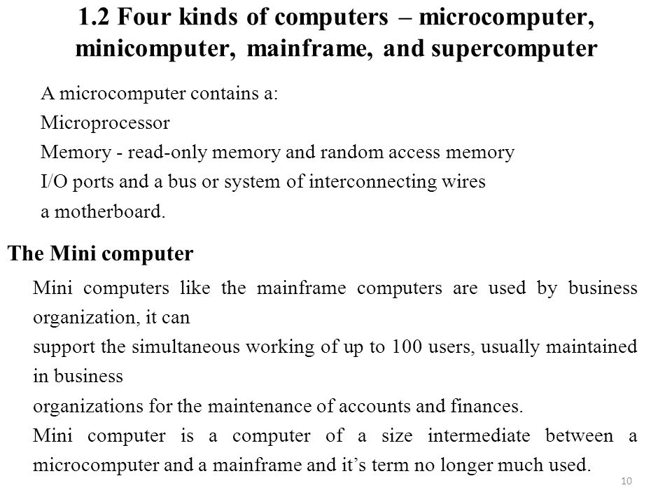1.2 Four kinds of computers – microcomputer, minicomputer, mainframe, and supercomputer 10 A microcomputer contains a: Microprocessor Memory - read-only memory and random access memory I/O ports and a bus or system of interconnecting wires a motherboard.