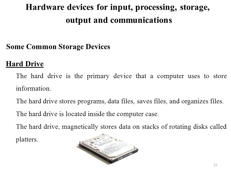 Some Common Storage Devices Hard Drive The hard drive is the primary device that a computer uses to store information.