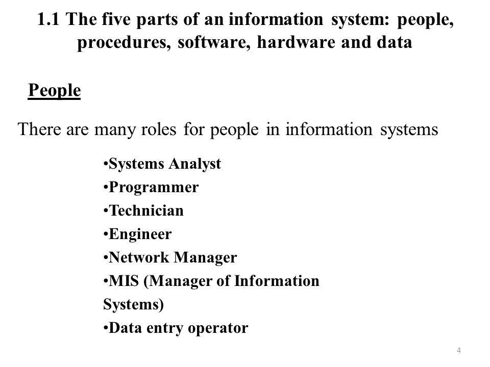 4 People There are many roles for people in information systems Systems Analyst Programmer Technician Engineer Network Manager MIS (Manager of Information Systems) Data entry operator