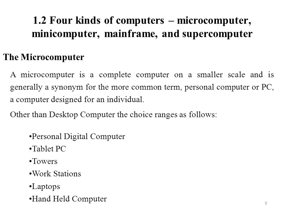 1.2 Four kinds of computers – microcomputer, minicomputer, mainframe, and supercomputer 9 The Microcomputer A microcomputer is a complete computer on a smaller scale and is generally a synonym for the more common term, personal computer or PC, a computer designed for an individual.