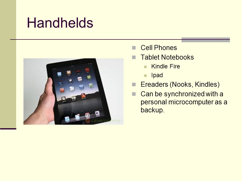 Handhelds Cell Phones Tablet Notebooks Kindle Fire Ipad Ereaders (Nooks, Kindles) Can be synchronized with a personal microcomputer as a backup.