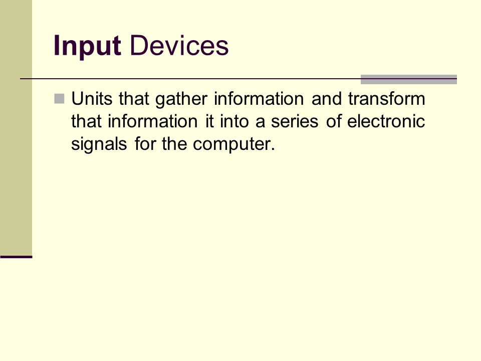 Input Devices Units that gather information and transform that information it into a series of electronic signals for the computer.