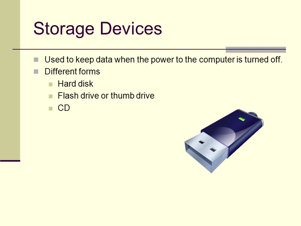 Storage Devices Used to keep data when the power to the computer is turned off.