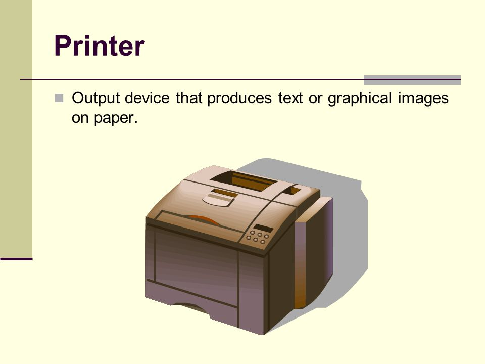 Printer Output device that produces text or graphical images on paper.