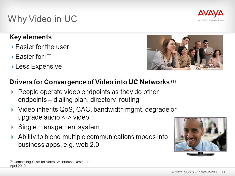 Why Video in UC Key elements  Easier for the user  Easier for IT  Less Expensive Drivers for Convergence of Video into UC Networks (1)  People operate video endpoints as they do other endpoints – dialing plan, directory, routing  Video inherits QoS, CAC, bandwidth mgmt, degrade or upgrade audio video  Single management system  Ability to blend multiple communications modes into business apps, e.g.