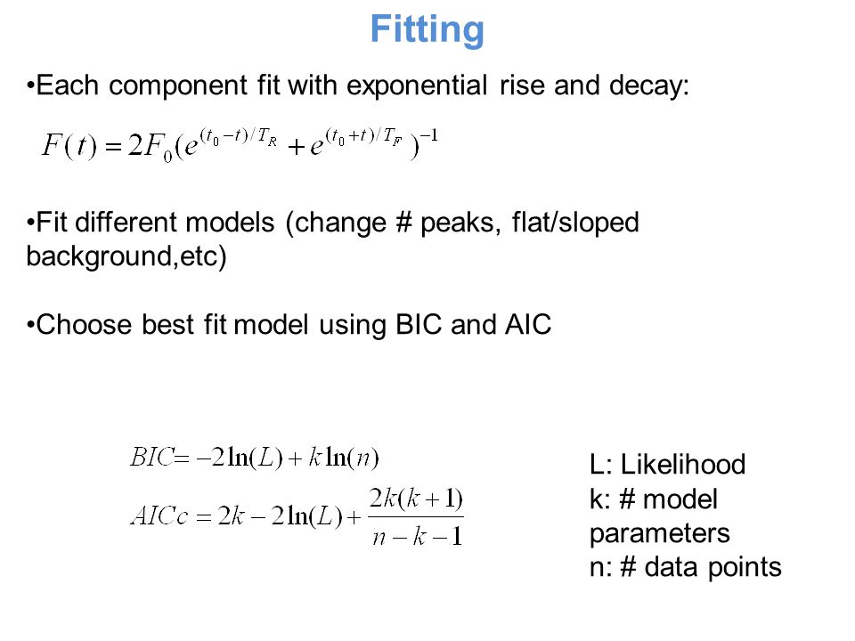 Fitting Each component fit with exponential rise and decay: Fit different models (change # peaks, flat/sloped background,etc) Choose best fit model using BIC and AIC L: Likelihood k: # model parameters n: # data points