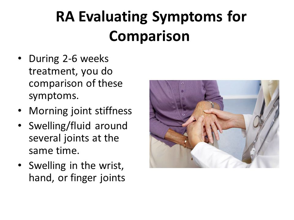 RA Evaluating Symptoms for Comparison During 2-6 weeks treatment, you do comparison of these symptoms.