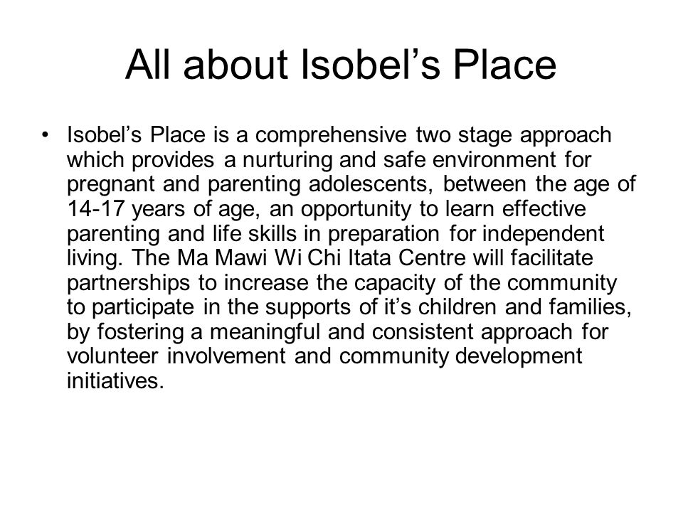 All about Isobel's Place Isobel's Place is a comprehensive two stage approach which provides a nurturing and safe environment for pregnant and parenting adolescents, between the age of years of age, an opportunity to learn effective parenting and life skills in preparation for independent living.